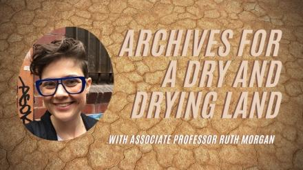 Archives for a dry and drying land - with Associate Professor Ruth Morgan